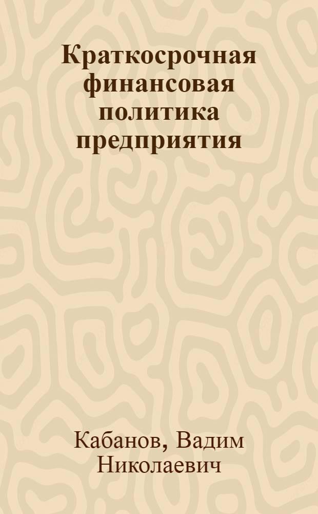 Краткосрочная финансовая политика предприятия : учеб. пособие