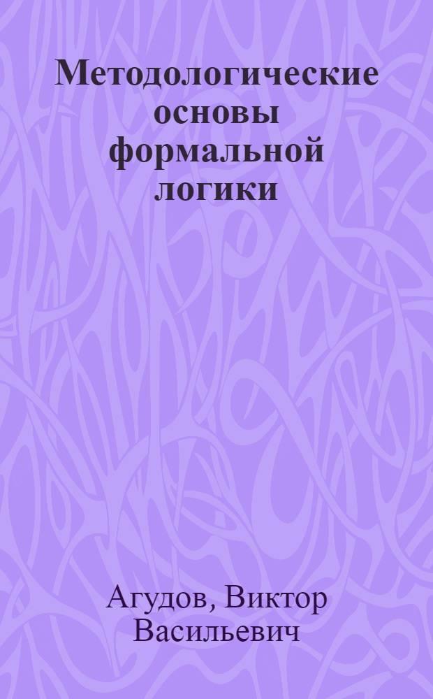 Методологические основы формальной логики : учеб. пособие для студентов, магистрантов и аспирантов вузов
