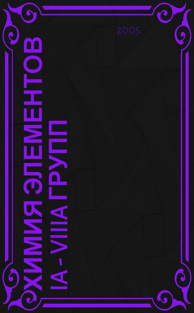 Химия элементов IA - VIIIA групп : учеб. пособие для студентов вузов, обучающихся по специальности 032300 (050101) - химия