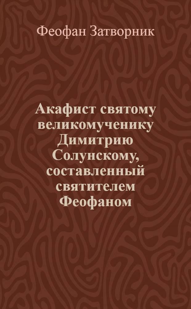 Акафист святому великомученику Димитрию Солунскому, составленный святителем Феофаном, Затворником Вышенским