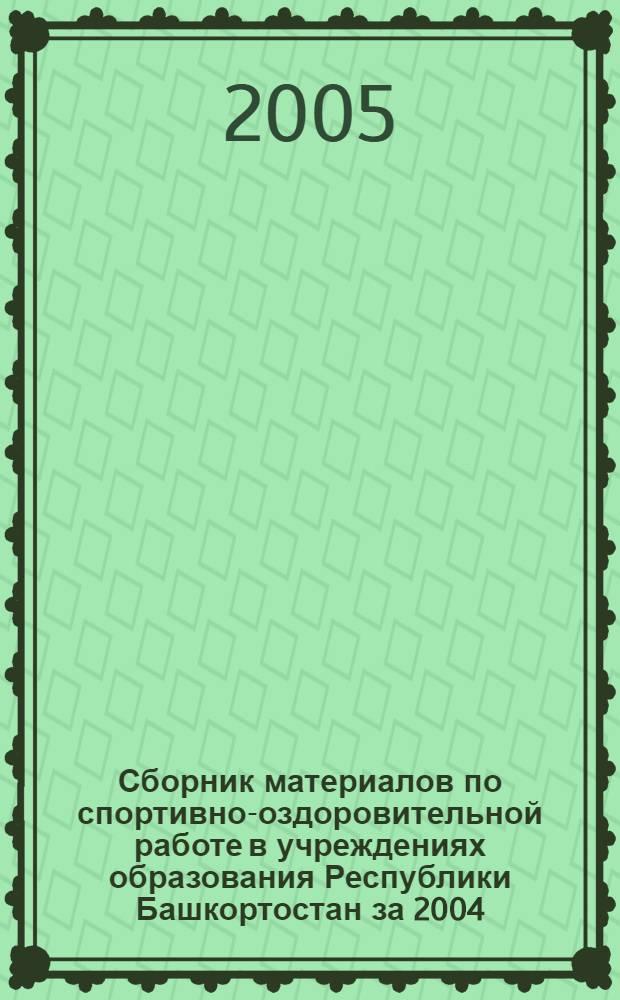 Сборник материалов по спортивно-оздоровительной работе в учреждениях образования Республики Башкортостан за 2004/2005 учебный год