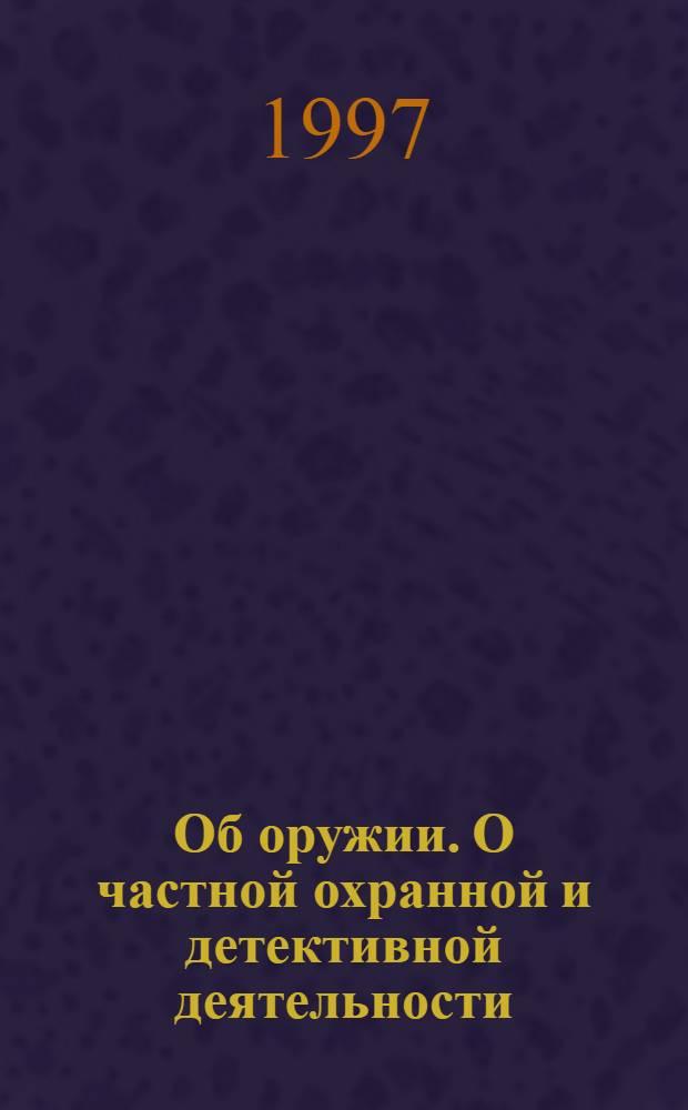 Об оружии. О частной охранной и детективной деятельности : сборник законодательных и нормативных документов по состоянию на 1 января 1997 года