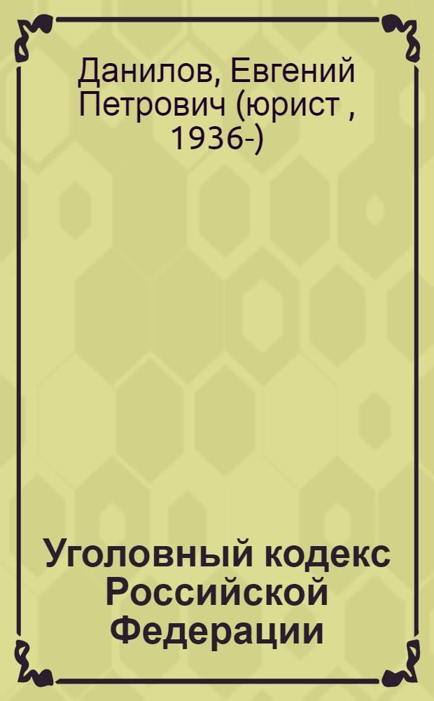 Уголовный кодекс Российской Федерации : коммент., судебная и адвокатская практика, справ. материалы