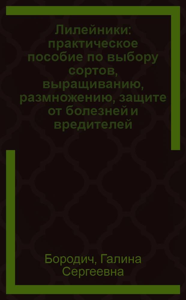 Лилейники : практическое пособие по выбору сортов, выращиванию, размножению, защите от болезней и вредителей