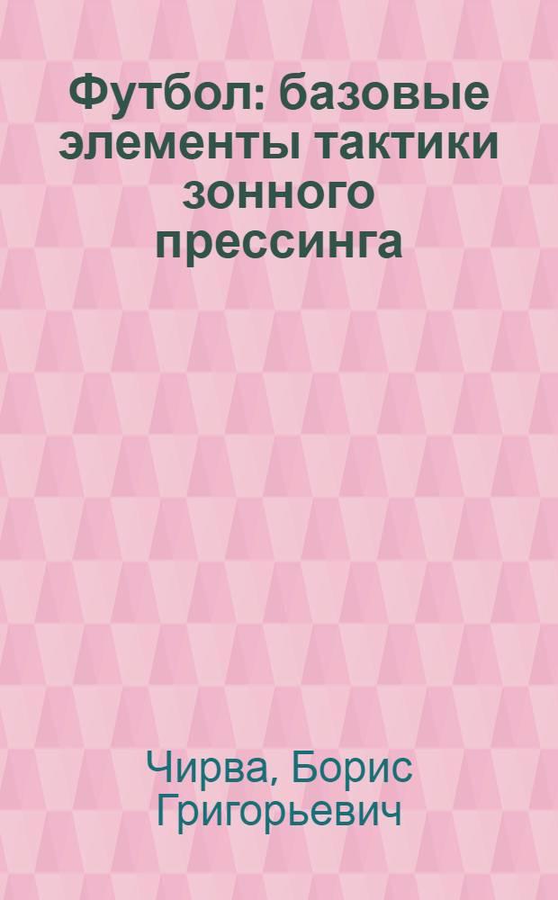 Футбол : базовые элементы тактики зонного прессинга : учебное пособие : для студентов вузов, обучающихся по специальности 032101 Физическая культура и спорт