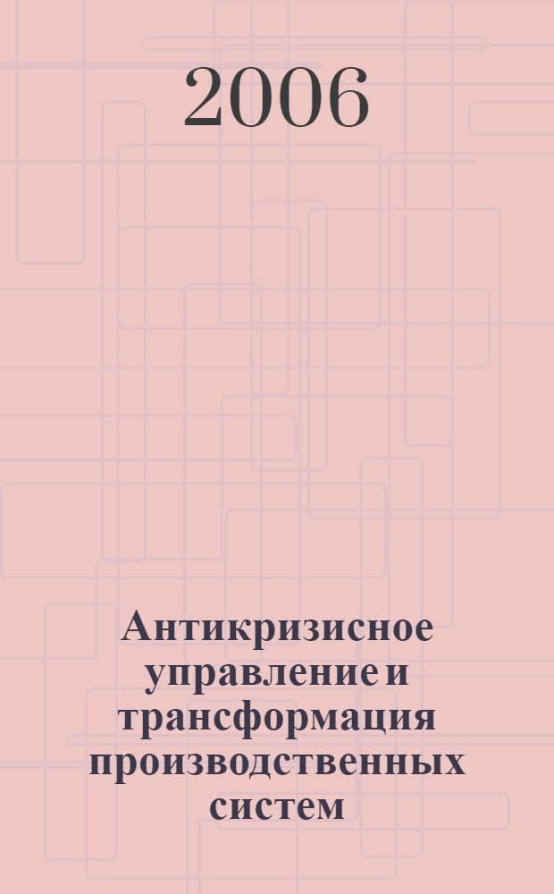 Антикризисное управление и трансформация производственных систем : методология и практика