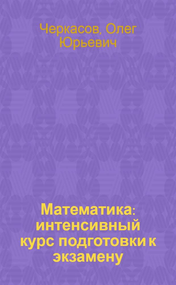 Математика : интенсивный курс подготовки к экзамену : (скорая помощь абитуриентам) : ЕГЭ, ВУЗ : основные методы решения задач