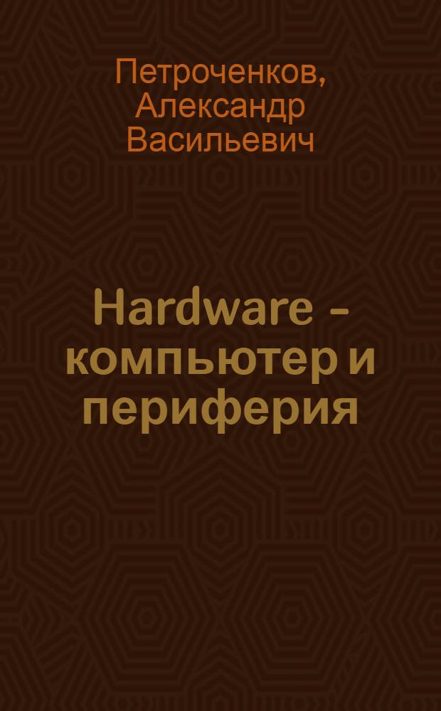 Hardware - компьютер и периферия : популярно о персональном компьютере и периферийном оборудовании