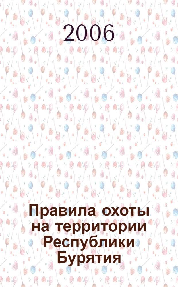 Правила охоты на территории Республики Бурятия : утверждены Министерством природных ресурсов и охраны окружающей среды Республики Бурятия 25.07.2006 г.