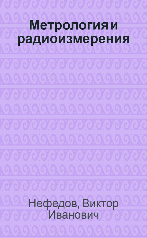 """Метрология и радиоизмерения : учебник для студентов высших учебных заведений, обучающихся по направлению подготовки дипломированных специалистов """"Радиотехника"""""""