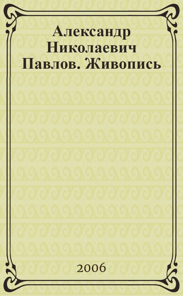 Александр Николаевич Павлов. Живопись : каталог выставки