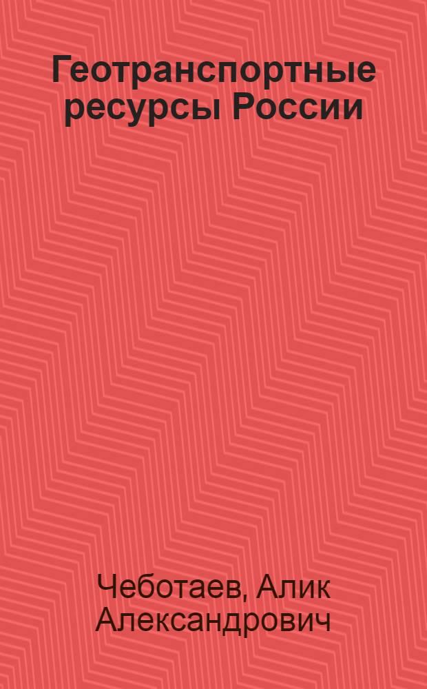"""Геотранспортные ресурсы России : учебное пособие для студентов вузов, обучающихся по специальности """"Организация перевозок и управление на транспорте (по видам)"""" направления подготовки дипломированных специалистов """"Организация перевозок и управление на транспорте"""""""