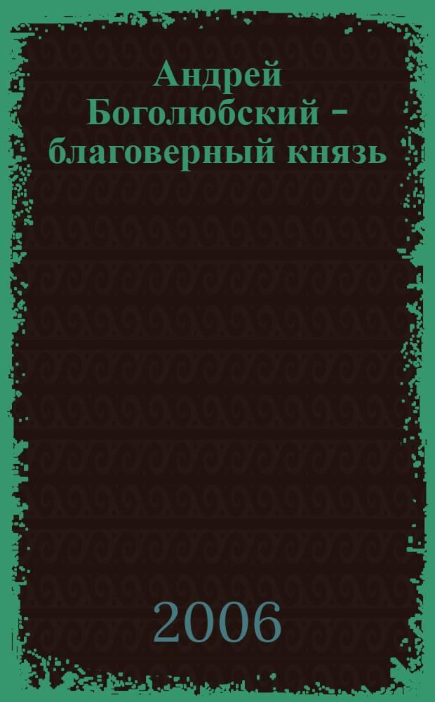 Андрей Боголюбский - благоверный князь : для детей среднего и старшего возраста