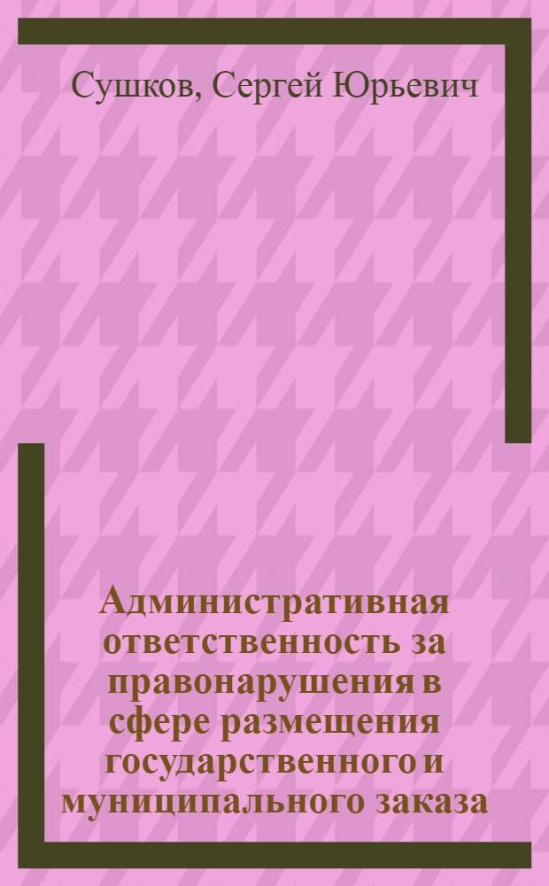 Административная ответственность за правонарушения в сфере размещения государственного и муниципального заказа : монография