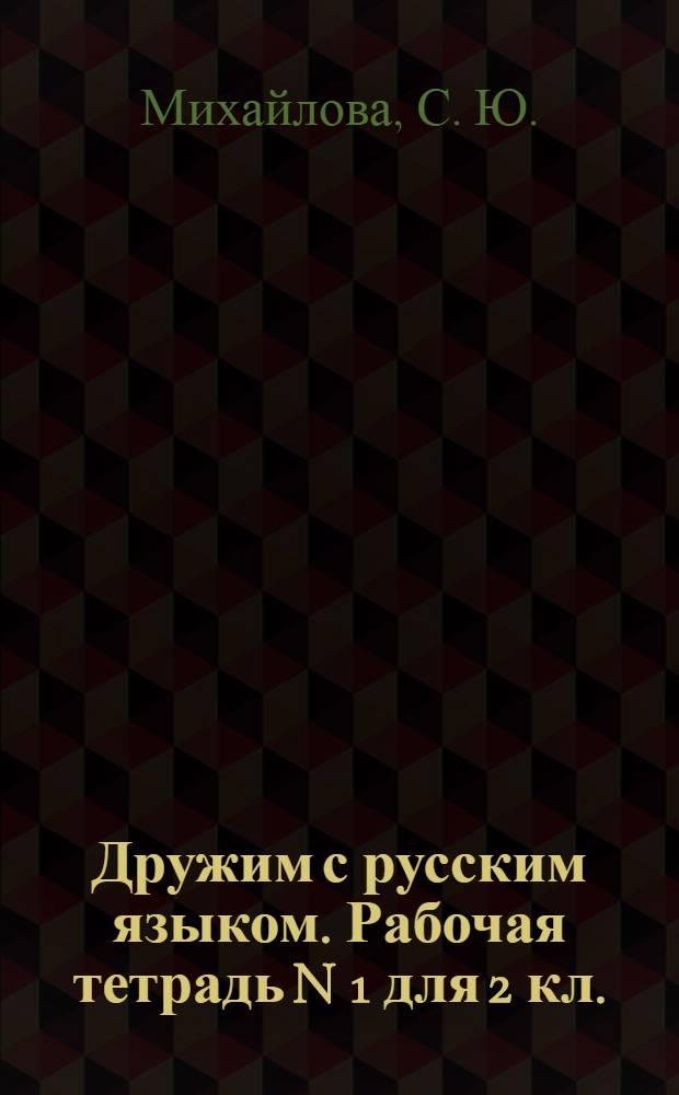 Дружим с русским языком. Рабочая тетрадь N 1 для 2 кл.