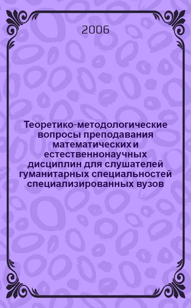 Теоретико-методологические вопросы преподавания математических и естественнонаучных дисциплин для слушателей гуманитарных специальностей специализированных вузов : сборник материалов межвузовской научно-практической конференции 25 апреля 2005 г