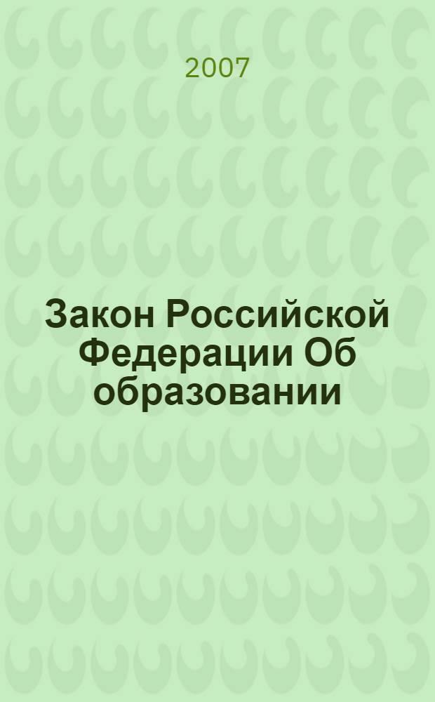 Закон Российской Федерации Об образовании : по состоянию на 1 февраля 2007 года : в ред. Федеральных законов от 13.01.1996 N 12-ФЗ и др.