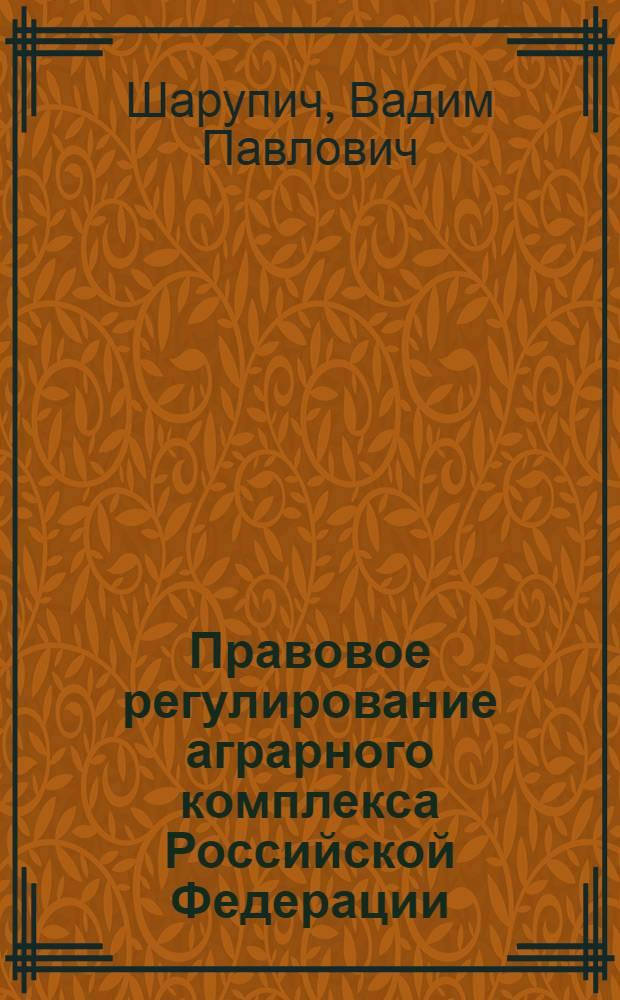 Правовое регулирование аграрного комплекса Российской Федерации: проблемы и пути их решения : учебник для ВУЗов