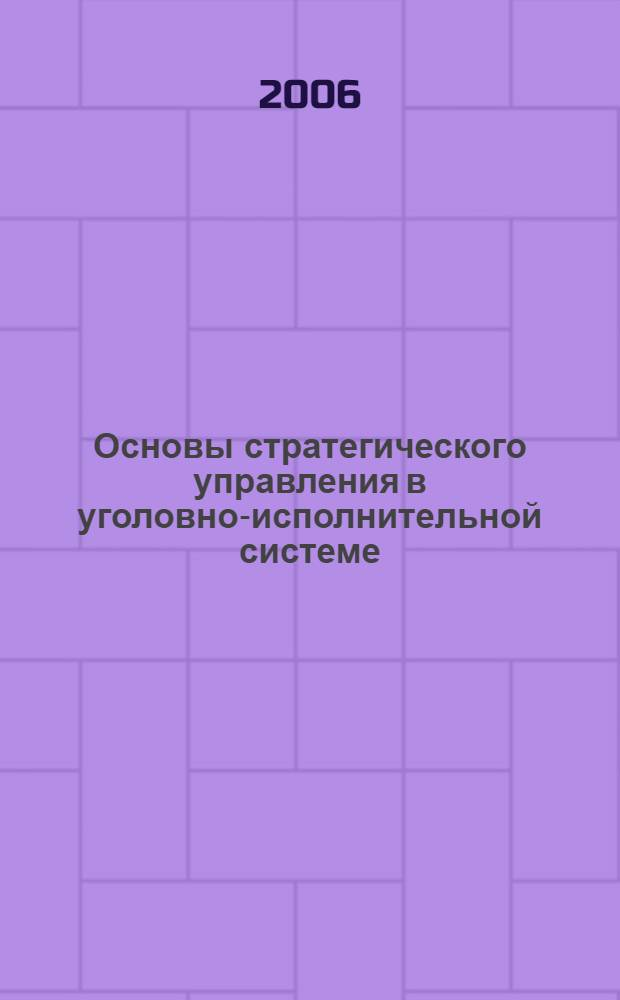 Основы стратегического управления в уголовно-исполнительной системе : монография