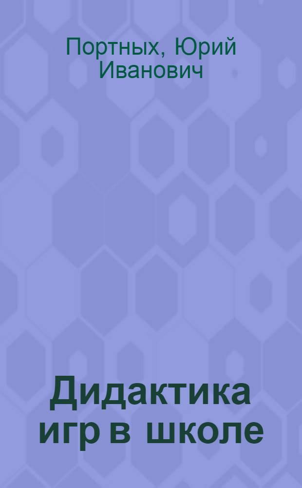 Дидактика игр в школе : учебно-методическое пособие для студентов высших учебных заведений, обучающихся по направлению 540600 (050700) Педагогика
