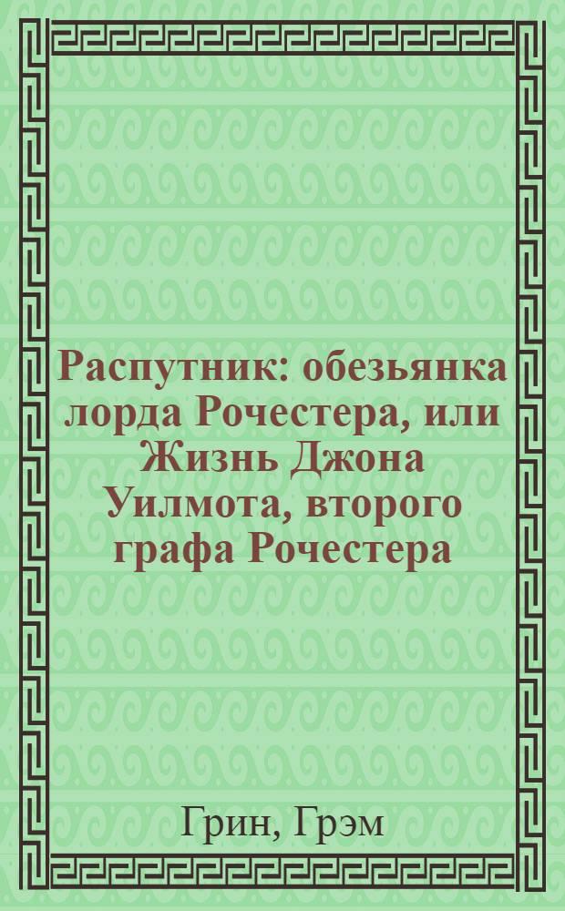 Распутник : обезьянка лорда Рочестера, или Жизнь Джона Уилмота, второго графа Рочестера : роман