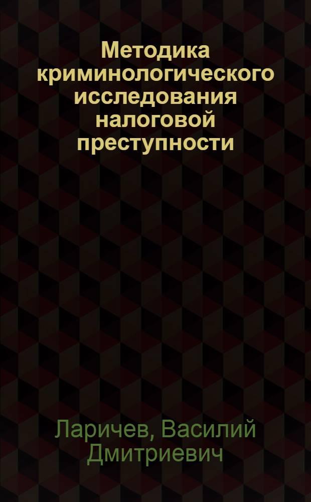 Методика криминологического исследования налоговой преступности (вопросы совершенствования) : монография