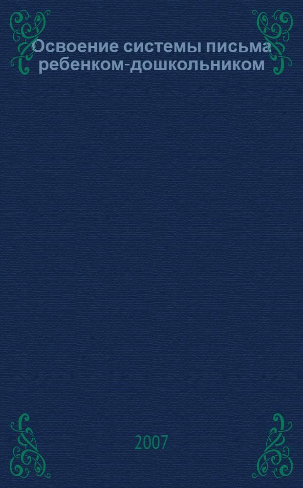 """Освоение системы письма ребенком-дошкольником : учебное пособие : для студентов высших учебных заведений, обучающихся по направлению 540600 (050700) """"Педагогика"""""""