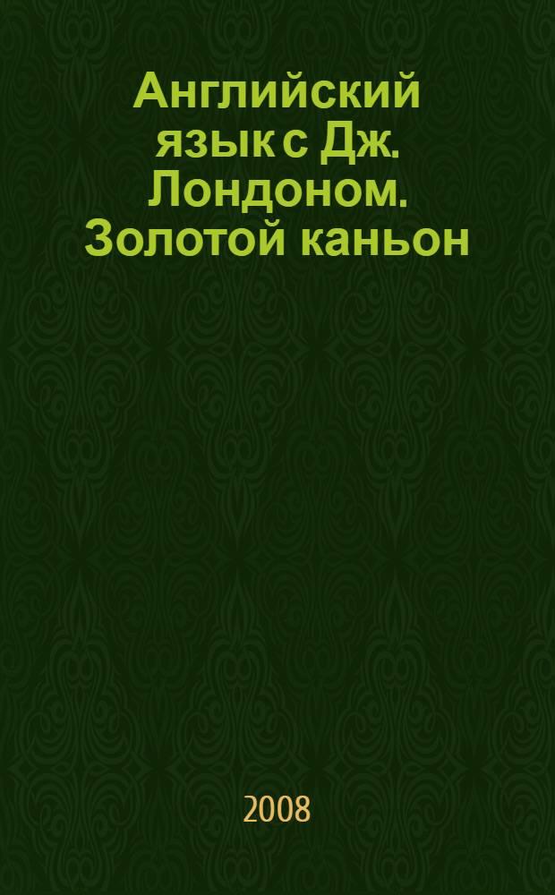 Английский язык с Дж. Лондоном. Золотой каньон : рассказы : пособие