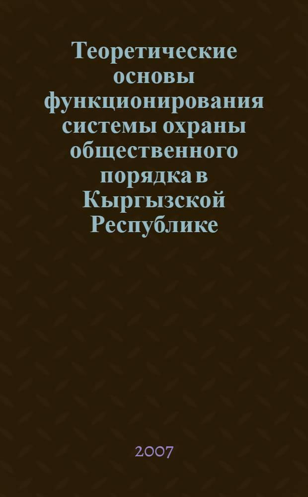 Теоретические основы функционирования системы охраны общественного порядка в Кыргызской Республике : (на материалах Кыргызской Республики и Российской Федерации) : монография