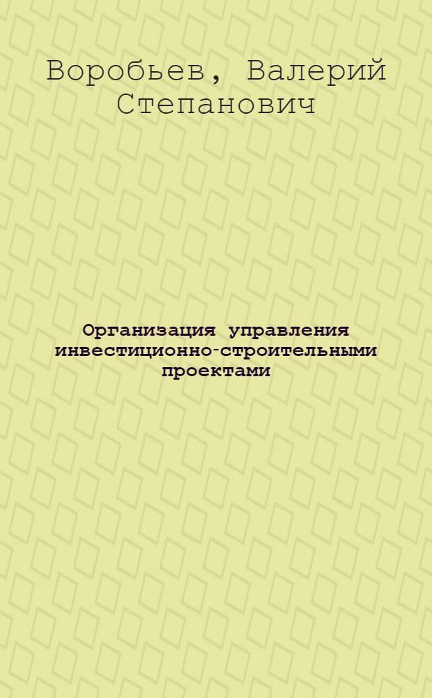 Организация управления инвестиционно-строительными проектами : учебное пособие