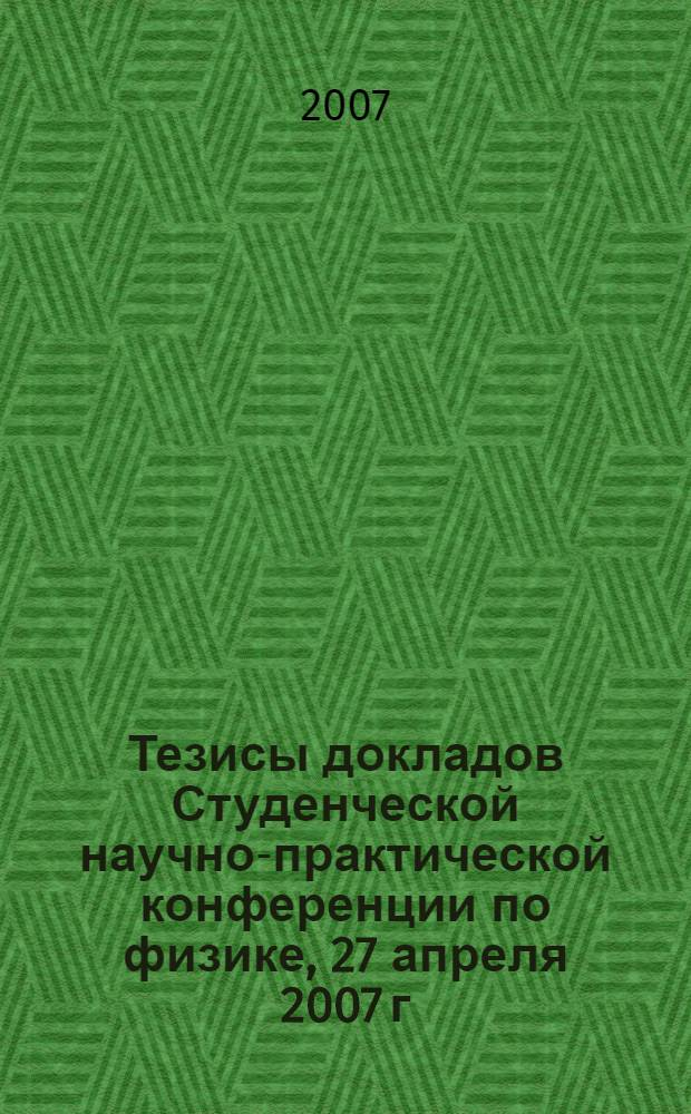 Тезисы докладов Студенческой научно-практической конференции по физике, 27 апреля 2007 г., г. Уфа