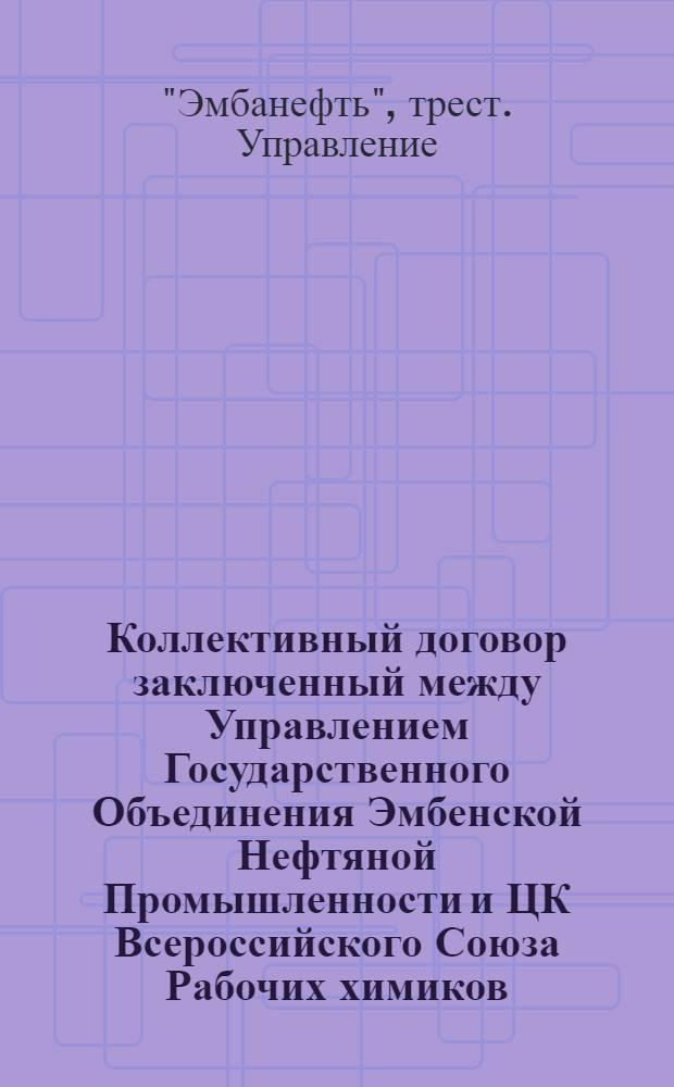 Коллективный договор заключенный между Управлением Государственного Объединения Эмбенской Нефтяной Промышленности и ЦК Всероссийского Союза Рабочих химиков : заключается на срок 1 год с первого числа октября месяца 1925 г. по первое октября 1926 г.