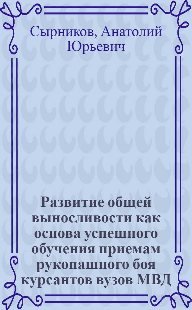 Развитие общей выносливости как основа успешного обучения приемам рукопашного боя курсантов вузов МВД : учебно-методическое пособие