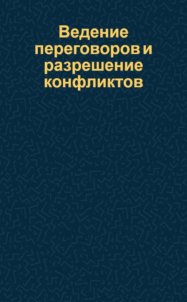 Ведение переговоров и разрешение конфликтов : сборник