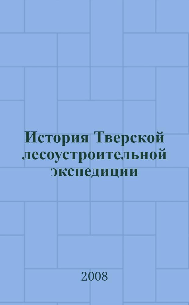 История Тверской лесоустроительной экспедиции : к 60-летию экспедиции