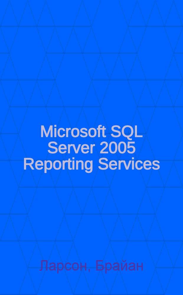 Microsoft SQL Server 2005 Reporting Services : традиционные и интерактивные отчеты. Создание, редактирование, управление : профессиональная работа с отчетами: от создания до управления