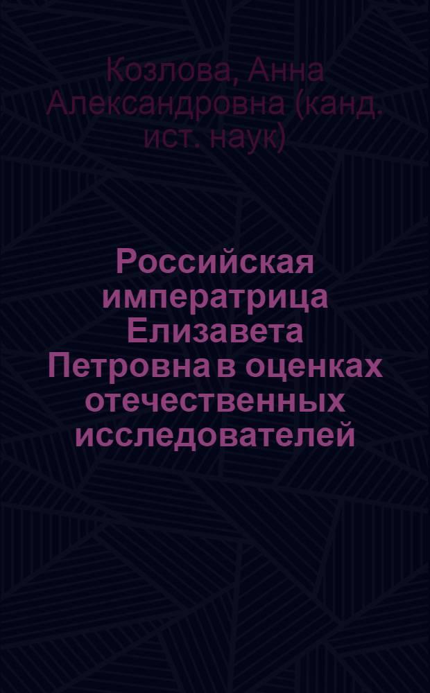 Российская императрица Елизавета Петровна в оценках отечественных исследователей : монография