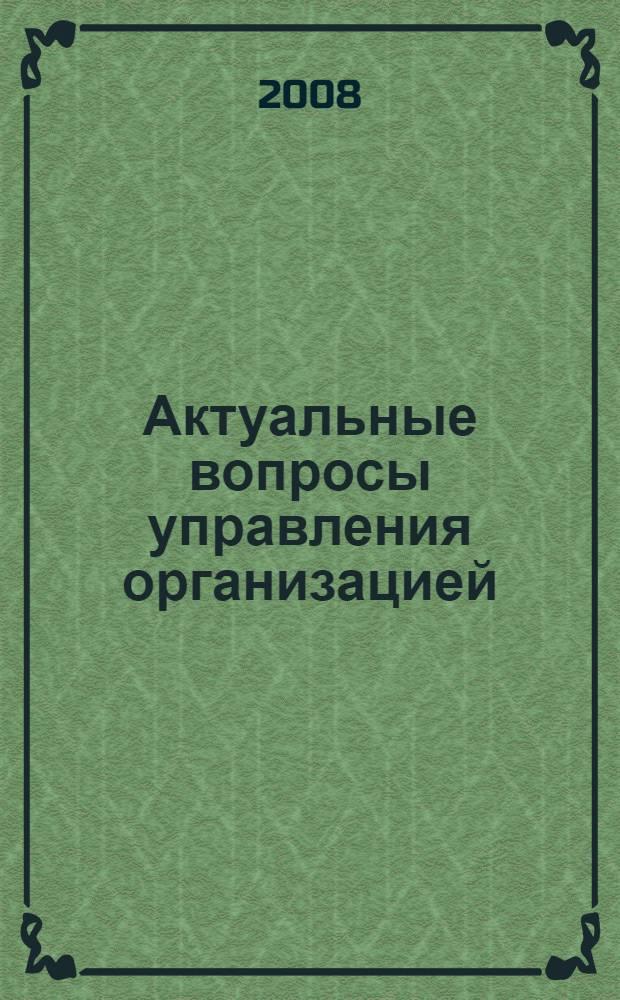Актуальные вопросы управления организацией : материалы региональной научно-практической конференции 20 мая 2008 г