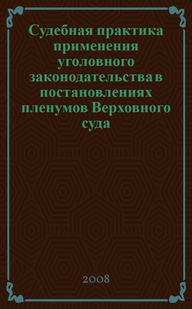 Судебная практика применения уголовного законодательства в постановлениях пленумов Верховного суда : сборник