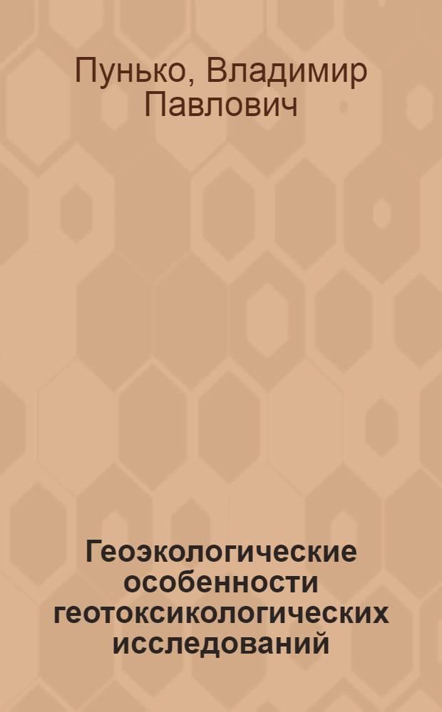 Геоэкологические особенности геотоксикологических исследований (на примере территории Украины) : автореферат диссертации на соискание ученой степени д.г.-м.н. : специальность 11.00.11