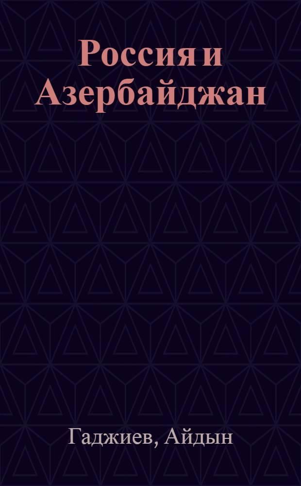 Россия и Азербайджан: Богом избранное родство : cборник статей, посвященных многовековой дружбе русского и азербайджанского народов