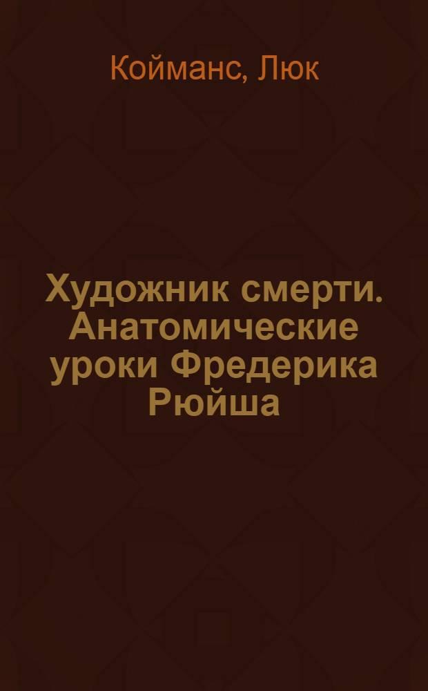 Художник смерти. Анатомические уроки Фредерика Рюйша