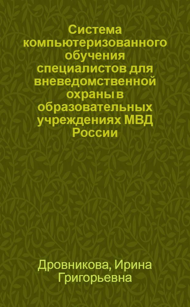 Система компьютеризованного обучения специалистов для вневедомственной охраны в образовательных учреждениях МВД России : монография