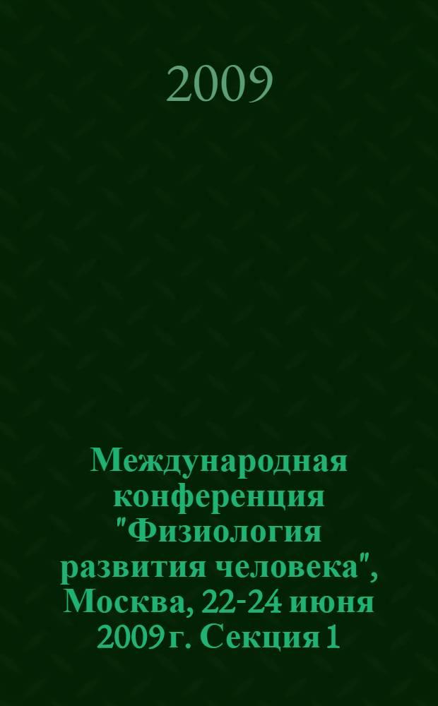 """Международная конференция """"Физиология развития человека"""", Москва, 22-24 июня 2009 г. Секция 1 : Индивидуальные и возрастные особенности познавательного развития ; Секция 2: Физиология развития нейроэндокринной системы"""