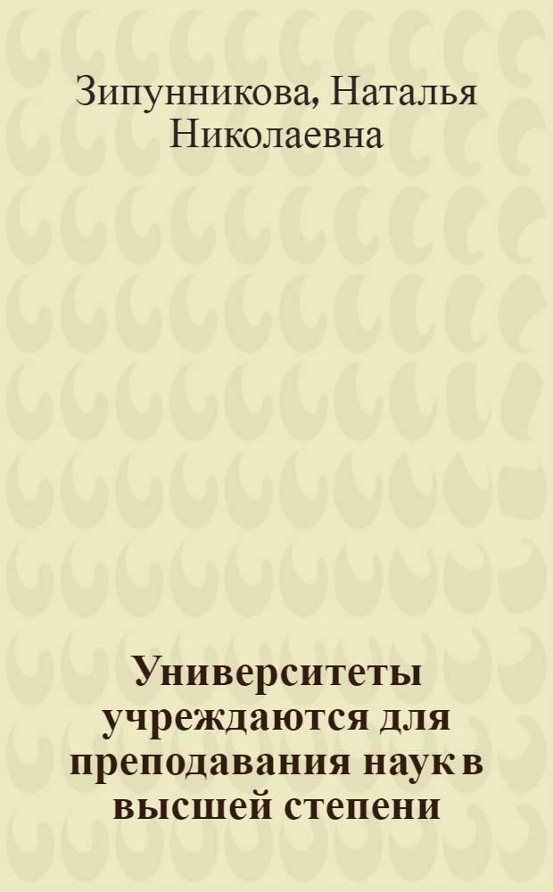 Университеты учреждаются для преподавания наук в высшей степени : российское законодательство об университетах XVIII - начала XX века : монография