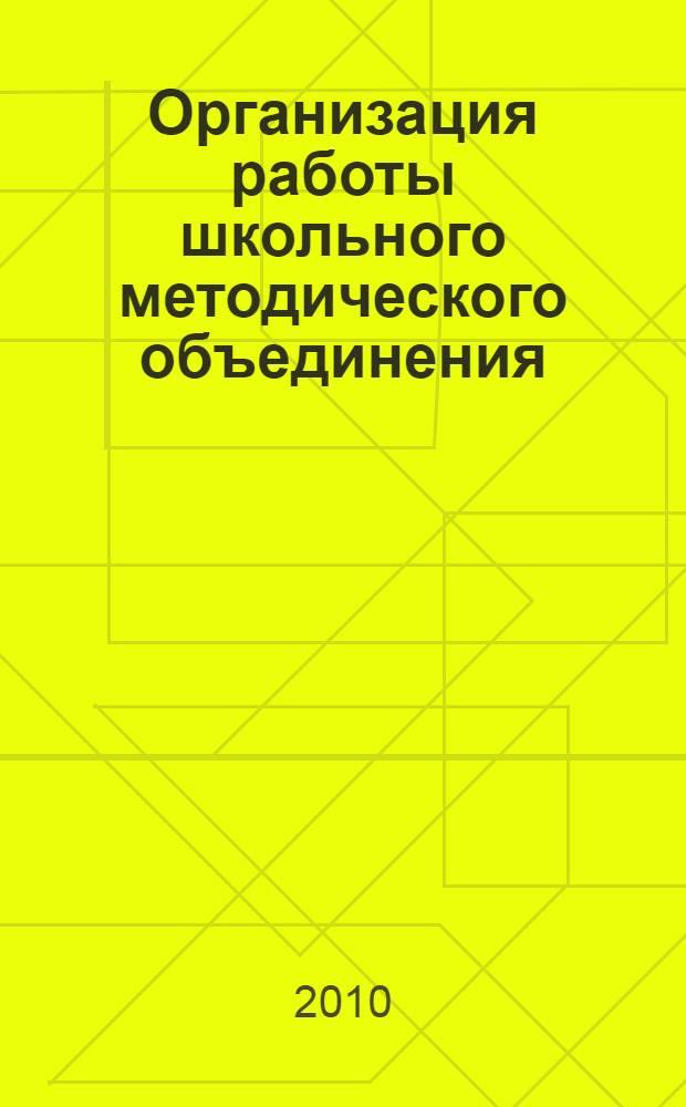 Организация работы школьного методического объединения : нормативные и инструктивно-методические материалы