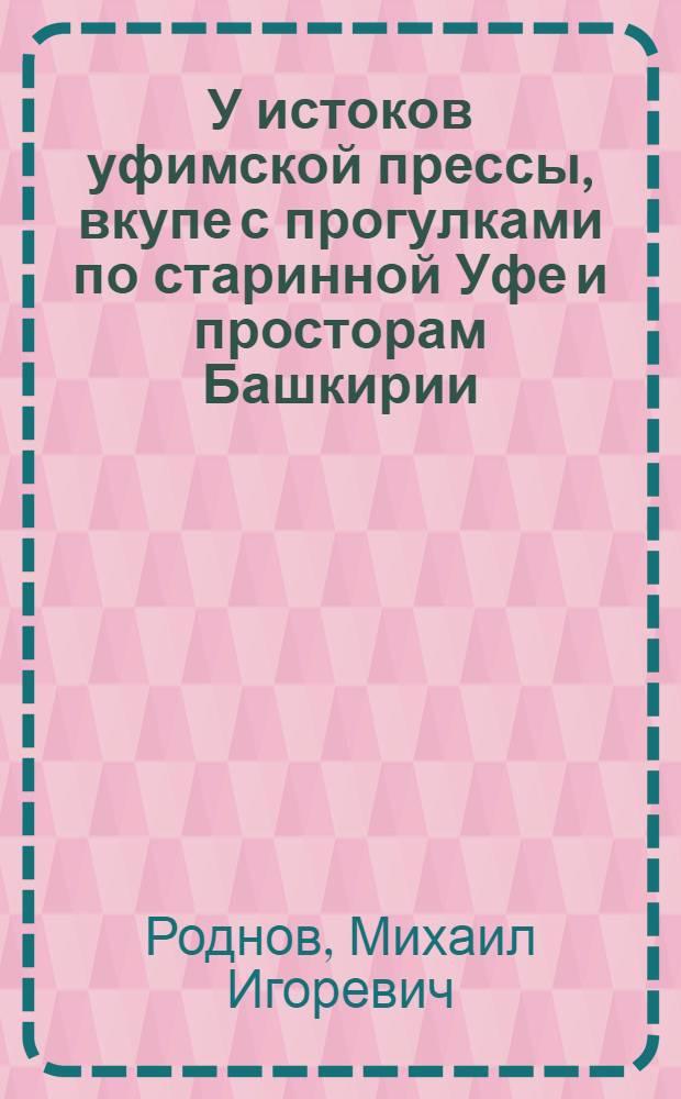 У истоков уфимской прессы, вкупе с прогулками по старинной Уфе и просторам Башкирии