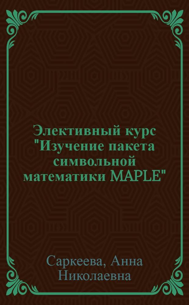 """Элективный курс """"Изучение пакета символьной математики MAPLE"""" : учебно-методическое пособие"""