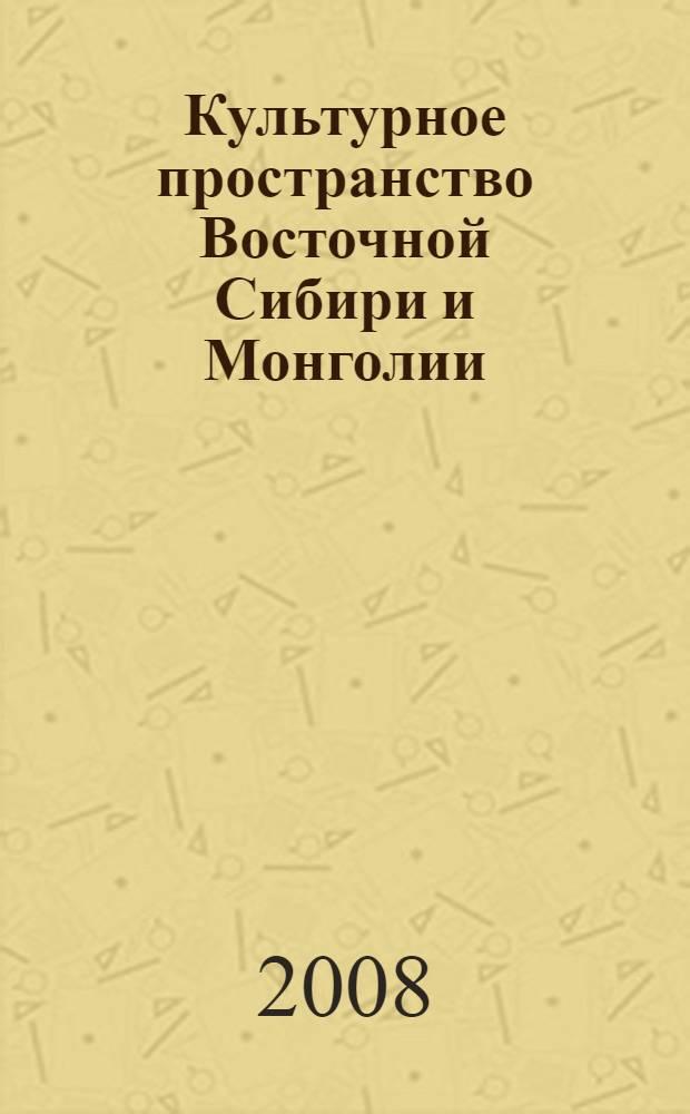 Культурное пространство Восточной Сибири и Монголии : материалы международной гуманитарной конференции, Иркутск, 15-17 сентября 2008 г