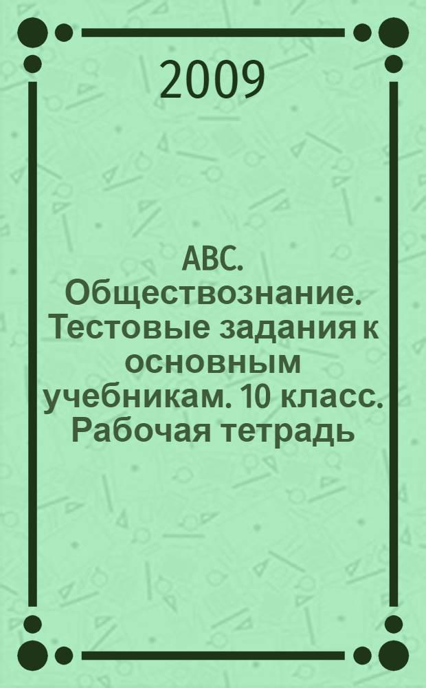 ABC. Обществознание. Тестовые задания к основным учебникам. 10 класс. Рабочая тетрадь